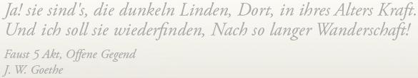 Ja! sie sinds, die dunkeln Linden, Dort, in ihres Alters Kraft, Und ich soll sie wiederfinden Nach so langer Wanderschaft! Faust 5 Akt, Offerne Gegend . J.W. Goethe